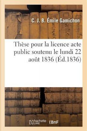 """These pour la Licence Acte Public Soutenu le Lundi 22 Aout 1836, by """""""""""