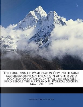 The Founding of Washington City by Ainsworth Rand Spofford