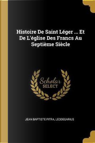 Histoire de Saint Léger ... Et de l'Église Des Francs Au Septième Siècle by Jean Baptiste Pitra