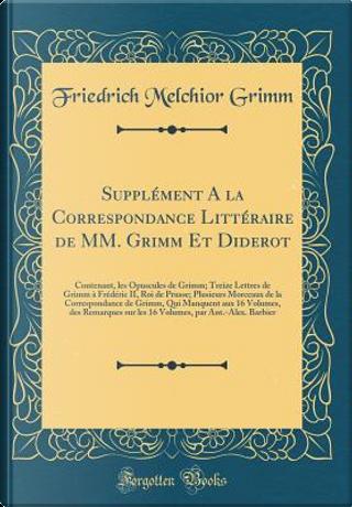 Supplément A la Correspondance Littéraire de MM. Grimm Et Diderot by Friedrich Melchior Grimm