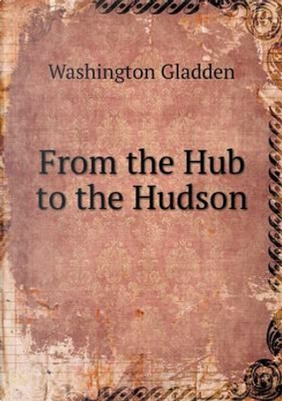From the Hub to the Hudson by Washington Gladden