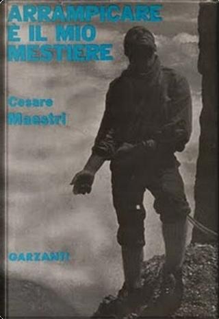 Arrampicare è il mio mestiere by Cesare Maestri