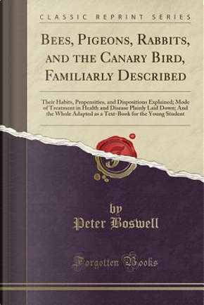 Bees, Pigeons, Rabbits, and the Canary Bird, Familiarly Described by Peter Boswell