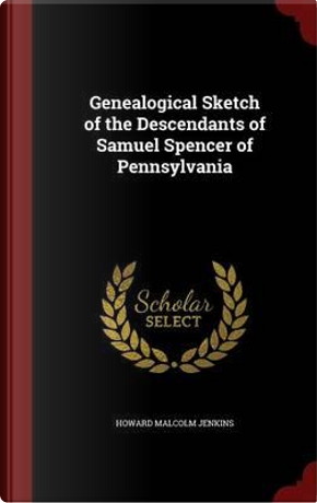 Genealogical Sketch of the Descendants of Samuel Spencer of Pennsylvania by Howard Malcolm Jenkins