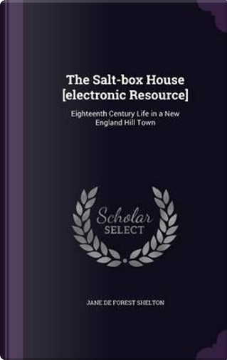 The Salt-Box House [Electronic Resource] by Jane de Forest Shelton