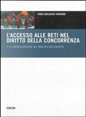 L'accesso alle reti nel diritto della concorrenza e la liberalizzazione del mercato dell'energia by Fabio Balducci Romano