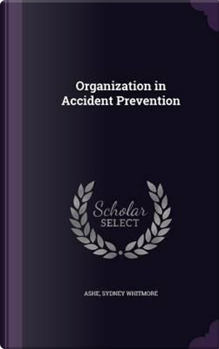 Organization in Accident Prevention by Sydney Whitmore Ashe