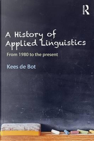 A History of Applied Linguistics by Kees De Bot