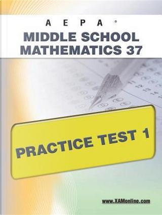 Aepa Middle School Mathematics 37 Practice Test 1 by Sharon A. Wynne