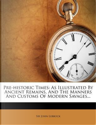 Pre-Historic Times by John Lubbock