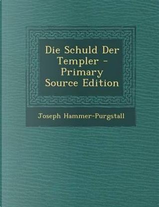Die Schuld Der Templer - Primary Source Edition by Joseph Hammer-Purgstall