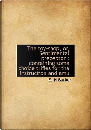 The Toy-Shop, Or, Sentimental Preceptor by E. H. Barker