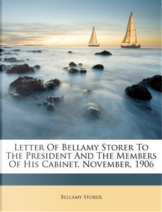 Letter of Bellamy Storer to the President and the Members of His Cabinet, November, 1906 by Bellamy Storer