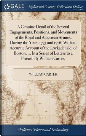 A Genuine Detail of the Several Engagements, Positions, and Movements of the Royal and American Armies, During the Years 1775 and 1776; With an ... of Letters to a Friend. by William Carter, by William Carter