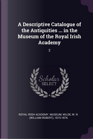 A Descriptive Catalogue of the Antiquities ... in the Museum of the Royal Irish Academy by W. R. Wilde