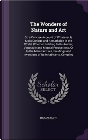 The Wonders of Nature and Art by Thomas Smith