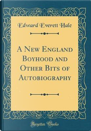 A New England Boyhood and Other Bits of Autobiography (Classic Reprint) by Edward Everett Hale