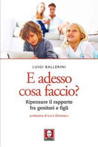 E adesso cosa faccio? Ripensare il rapporto fra genitori e figli by Luigi Ballerini