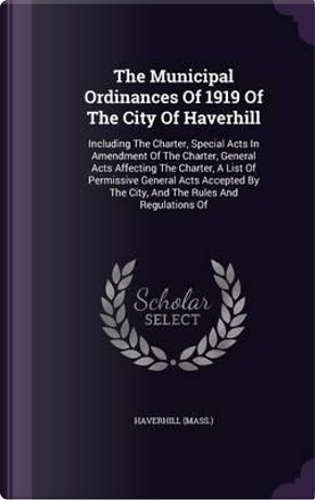 The Municipal Ordinances of 1919 of the City of Haverhill by Haverhill (Mass )