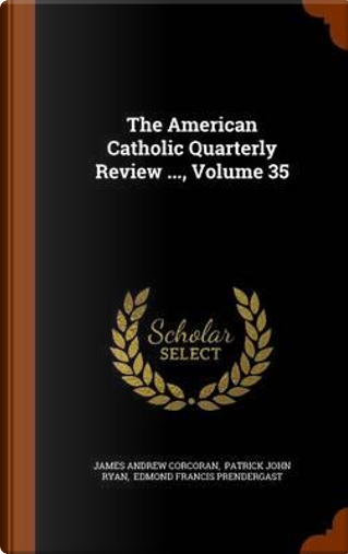 The American Catholic Quarterly Review ..., Volume 35 by James Andrew Corcoran
