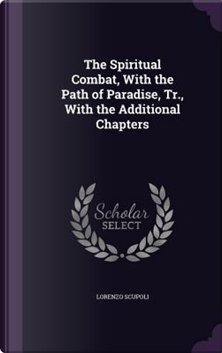 The Spiritual Combat, with the Path of Paradise, Tr., with the Additional Chapters by Lorenzo Scupoli