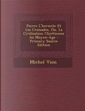 Pierre L'Hermite Et Les Croisades, Ou, La Civilisation Chretienne Au Moyen-Age - Primary Source Edition by Michel Vion