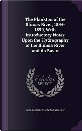 The Plankton of the Illinois River, 1894-1899, with Introductory Notes Upon the Hydrography of the Illinois River and Its Basin by Charles Atwood Kofoid