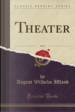 Theater, Vol. 8 (Classic Reprint) by August Wilhelm Iffland