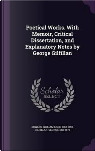 Poetical Works. with Memoir, Critical Dissertation, and Explanatory Notes by George Gilfillan by William Lisle Bowles