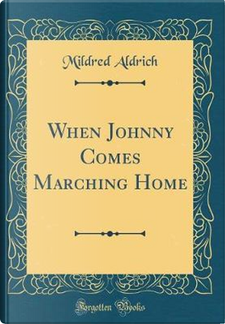 When Johnny Comes Marching Home (Classic Reprint) by Mildred Aldrich