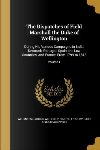 DISPATCHES OF FIELD MARSHALL T by John 1790-1845 Gurwood