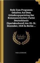 Rede Zum Programm Gehalten Auf Dem Gründungsparteitag Der Kommunistischen-Partei Deutschlands (Spartakusbund) Am 29.-31. Dezember, 1918 Zu Berlin ... by Rosa Luxemburg