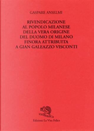 Rivendicazione al popolo milanese della vera origine del Duomo di Milano finora attribuita a Gian Galeazzo Visconti by Gaspare Anselmi