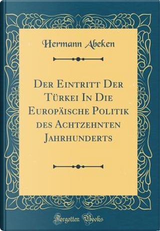 Der Eintritt Der Türkei In Die Europäische Politik des Achtzehnten Jahrhunderts (Classic Reprint) by Hermann Abeken