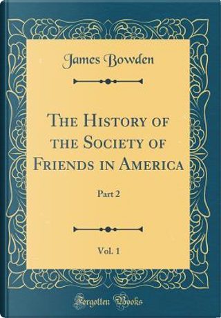 The History of the Society of Friends in America, Vol. 1 by James Bowden