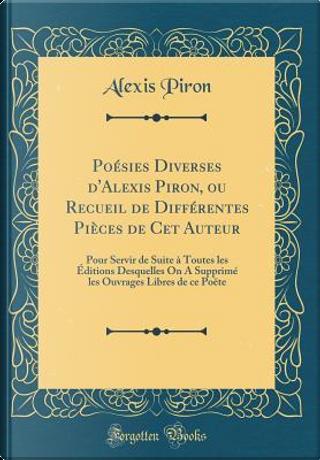 Poésies Diverses d'Alexis Piron, ou Recueil de Différentes Pièces de Cet Auteur by Alexis Piron