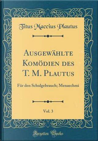 Ausgewählte Komödien des T. M. Plautus, Vol. 3 by Titus Maccius Plautus