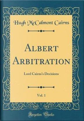 Albert Arbitration, Vol. 1 by Hugh Mccalmont Cairns