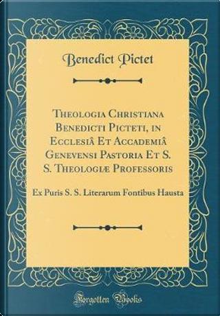 Theologia Christiana Benedicti Picteti, in Ecclesiâ Et Accademiâ Genevensi Pastoria Et S. S. Theologiæ Professoris by Benedict Pictet