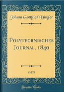 Polytechnisches Journal, 1840, Vol. 75 (Classic Reprint) by Johann Gottfried Dingler