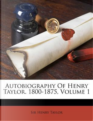 Autobiography of Henry Taylor. 1800-1875, Volume 1 by Henry Taylor