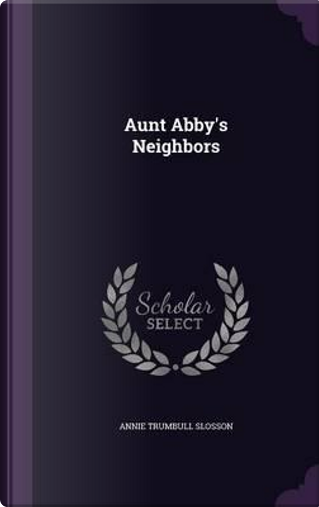 Aunt Abby's Neighbors by Annie Trumbull Slosson