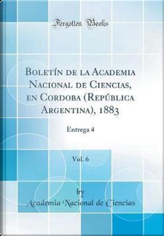 Boletín de la Academia Nacional de Ciencias, en Cordoba (República Argentina), 1883, Vol. 6 by Academia Nacional De Ciencias