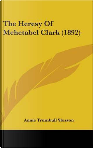 The Heresy of Mehetabel Clark (1892) by Annie Trumbull Slosson