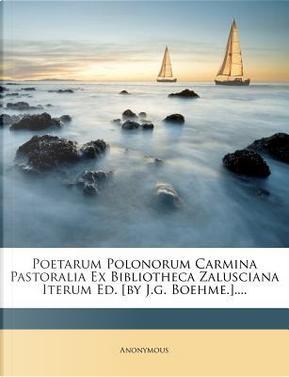 Poetarum Polonorum Carmina Pastoralia Ex Bibliotheca Zalusciana Iterum Ed. [By J.G. Boehme.]. by ANONYMOUS