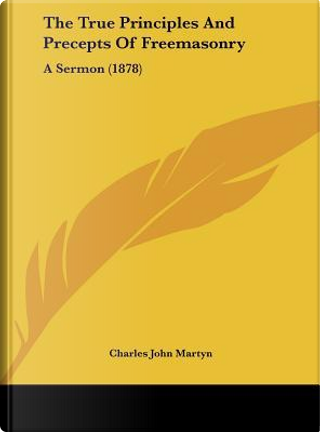 The True Principles And Precepts Of Freemasonry by Charles John Martyn