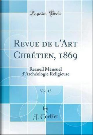 Revue de l'Art Chrétien, 1869, Vol. 13 by J. Corblet
