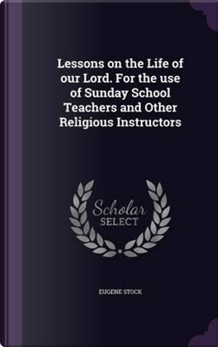 Lessons on the Life of Our Lord. for the Use of Sunday School Teachers and Other Religious Instructors by Eugene Stock