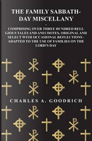 The Family Sabbath-Day Miscellany - Comprising Over Three Hundred Religious Tales and Anecdotes, Original and Select with Occasional Reflections - Adapted to the Use of Families on the Lord's Day by Charles A. Goodrich