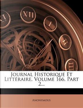 Journal Historique Et Litteraire, Volume 166, Part 2. by ANONYMOUS